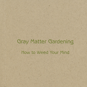 Gray Matter Gardening: How to Weed Your Mind